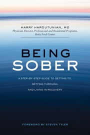 Being Sober - A Step-by-Step Guide to Getting To, Getting Through, and Living in Recovery ebook by Harry Haroutunian,Steven Tyler