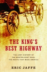The King's Best Highway - The Lost History of the Boston Post Road, the Route That Made America ebook by Eric Jaffe