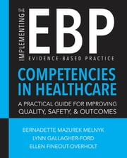 Implementing the Evidence-Based Practice (EBP) Competencies in Healthcare: A Practical Guide for Improving Quality, Safety, and Outcomes ebook by Bernadette Mazurek Melnyk, PhD, RN, CPNP/PMHNP, FAANP, FNAP, FAAN,Lynn Gallagher-Ford, PhD, RN, DPFNAP, NE-BC,Ellen Fineout-Overholt, PhD, RN, FNAP, FAAN
