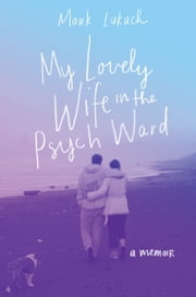 My Lovely Wife in the Psych Ward - A Memoir ebook by Mark Lukach