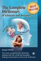 The Complete Dictionary of Ailments and Diseases - From A to Z ebook by Jacques Martel, Lucie Bernier