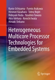 Heterogeneous Multicore Processor Technologies for Embedded Systems ebook by Kunio Uchiyama,Fumio Arakawa,Hironori Kasahara,Tohru Nojiri,Hideyuki Noda,Yasuhiro Tawara,Akio Idehara,Kenichi Iwata,Hiroaki Shikano