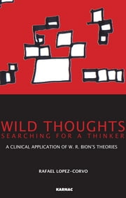 Wild Thoughts Searching for a Thinker - A Clinical Application of W.R. Bion's Theories ebook by Rafael E. Lopez-Corvo