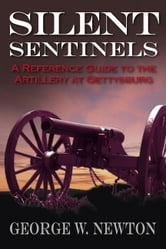 Silent Sentinels - A Reference Guide to the Artillery at Gettysburg ebook by George Newton