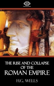 The Rise and Collapse of the Roman Empire ebook by H.G. Wells