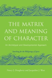 The Matrix and Meaning of Character - An Archetypal and Developmental Approach ebook by Nancy J. Dougherty, Jacqueline J. West