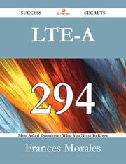 LTE-A 294 Success Secrets - 294 Most Asked Questions On LTE-A - What You Need To Know ebook by Frances Morales