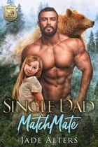 Single Dad Matchmate - A Small Town Bear Shifter Paranormal Romance ebook by Jade Alters