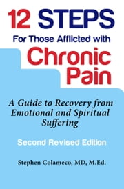 12 Steps for Those Afflicted with Chronic Pain: A Guide to Recovery from Emotional and Spiritual Suffering ebook by Stephen Colameco