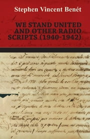 We Stand United and other Radio Scripts (1940-1942) ebook by Stephen Vincent Benét