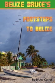 Belize Bruce's Footsteps to Belize ebook by Belize Bruce