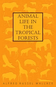 Animal Life in the Tropical Forests ebook by Alfred Russel Wallace
