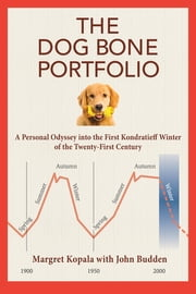 The Dog Bone Portfolio - A Personal Odyssey into the First Kondratieff Winter of the Twenty-First Century ebook by Margret Kopala, John Budden