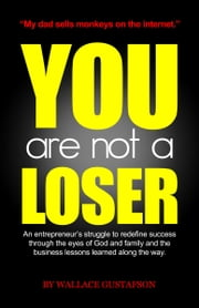 You Are Not A Loser: An Entrepreneur's Struggle to Redefine Success Through the Eyes of God and Family and the Business Lessons Learned Along the Way ebook by Wallace Gustafson