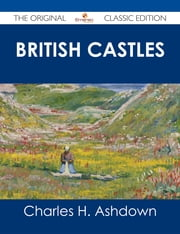 British Castles - The Original Classic Edition ebook by Charles H. Ashdown