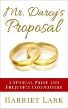 Mr. Darcy's Proposal - A Sensual Pride and Prejudice Compromise - Pemberley Intimate, #2 ebook by