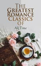 The Greatest Romance Classics of All Time - 50 Novels in One Volume ebook by Jane Austen, Charlotte Brontë, Emily Brontë,...