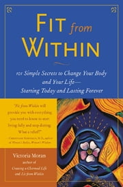 Fit From Within : 101 Simple Secrets to Change Your Body and Your Life - Starting Today and Lasting Forever: 101 Simple Secrets to Change Your Body and Your Life - Starting Today and Lasting Forever - 101 Simple Secrets to Change Your Body and Your Life - Starting Today and Lasting Forever ebook by Victoria Moran