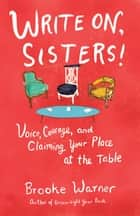 Write On, Sisters! - Voice, Courage, and Claiming Your Place at the Table ebook by Brooke Warner
