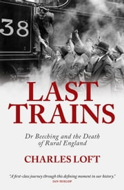 Last Trains - Dr Beeching and the death of rural England ebook by Charles Loft