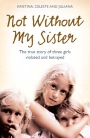 Not Without My Sister: The True Story of Three Girls Violated and Betrayed by Those They Trusted ebook by Kristina Jones,Celeste Jones,Juliana Buhring