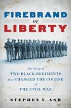 Firebrand of Liberty: The Story of Two Black Regiments That Changed the Course of the Civil War ebook by Stephen V. Ash