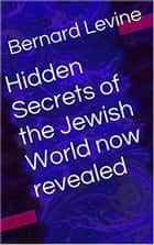 Hidden Secrets of the Jewish World now revealed ebook by Bernard Levine