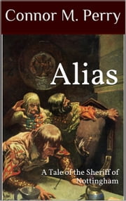 Alias - A Tale of the Sheriff of Nottingham ebook by Connor M. Perry