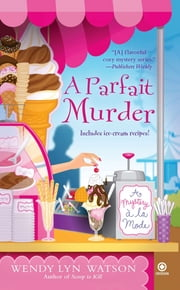 A Parfait Murder - A Mystery A La Mode ebook by Wendy Lyn Watson