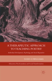A Therapeutic Approach to Teaching Poetry - Individual Development, Psychology, and Social Reparation ebook by T. Williams