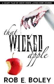 That Wicked Apple - A Scary Tale of Snow White and Even More Zombies ebook by Rob E. Boley