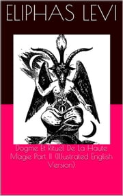 Dogme Et Rituel De La Haute Magie Part II (Illustrated English Version) ebook by Eliphas Levi