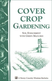 Cover Crop Gardening - Soil Enrichment With Green Manures/ Storey's Country Wisdom Bulletin A-05 ebook by Storey Publishing, LLC