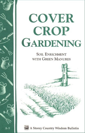 Cover Crop Gardening - Soil Enrichment With Green Manures/Storey's Country Wisdom Bulletin A-05 eBook by Editors of Storey Publishing