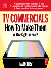 TV Commercials: How to Make Them - or, How Big is the Boat? ebook by Ivan Cury