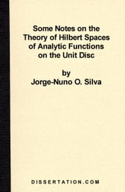 Some Notes on the Theory of Hilbert Spaces of Analytic Functions of the Unit Disc ebook by Silva, Jorge-Nuno