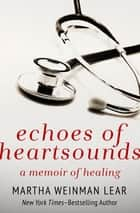 Echoes of Heartsounds - A Memoir of Healing ebook by Martha Weinman Lear