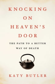 Knocking on Heaven's Door - The Path to a Better Way of Death ebook by Katy Butler