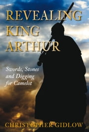 Revealing King Arthur - Swords, Stones and Digging for Camelot ebook by Christopher Gidlow