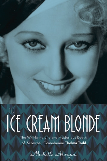 The Ice Cream Blonde - The Whirlwind Life and Mysterious Death of Screwball Comedienne Thelma Todd ebook by Michelle Morgan
