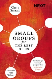 Small Groups for the Rest of Us - How to Design Your Small Groups System to Reach the Fringes ebook by Chris Surratt