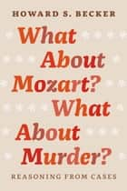 What About Mozart? What About Murder? - Reasoning From Cases ebook by Howard S. Becker