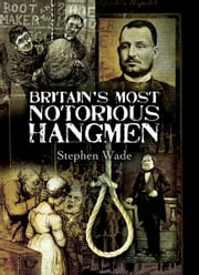 Britain's Most Notorious Hangmen ebook by Wade, Stephen