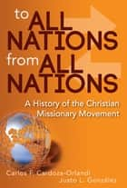 To All Nations From All Nations - A History of the Christian Missionary Movement ebook by Justo L. González, Carlos F. Cardoza-Orlandi