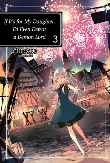 If It's for My Daughter, I'd Even Defeat a Demon Lord: Volume 3 ebook by CHIROLU