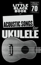 The Little Black Songbook of Acoustic Songs for Ukulele ebook by Adrian Hopkins