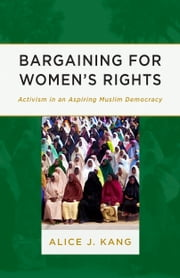 Bargaining for Women's Rights - Activism in an Aspiring Muslim Democracy ebook by Alice J. Kang