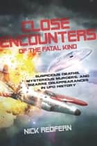 Close Encounters of the Fatal Kind - Suspicious Deaths, Mysterious Murders, and Bizarre Disappearances in UFO History ebook by Nick Redfern