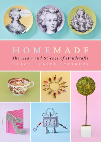 Homemade - The Heart and Science of Handcrafts ebook by Carol Endler Sterbenz