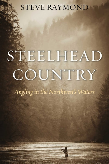 Steelhead Country - Angling for a Fish of Legend eBook by Steve Raymond